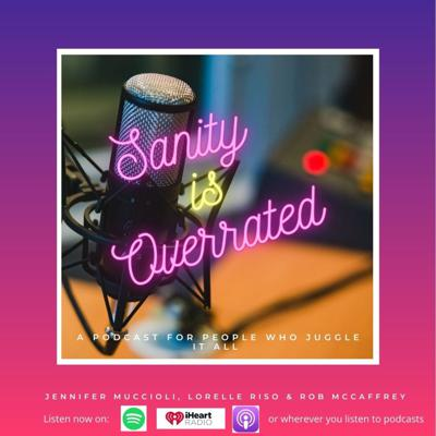 Sanity is Overrated: The podcast for those who juggle it all