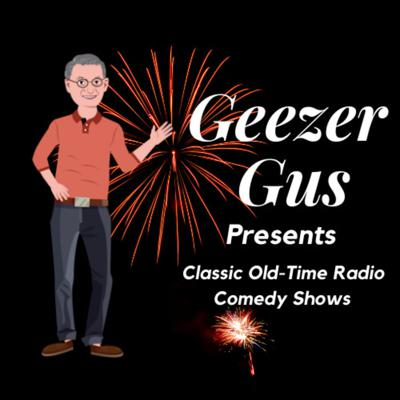 Geezer Gus Presents™ - Classic Radio Shows / Classic Comedy Shows