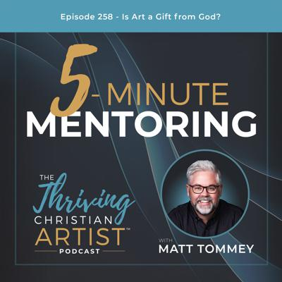 Cover art for 258 - 5-Minute Mentoring: Is Art a Gift from God?