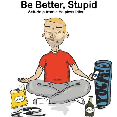 Be Better, Stupid