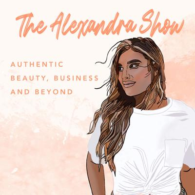 The Alexandra Show: Authentic Beauty, Business and Beyond