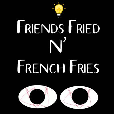 Friends Fried N' French Fries