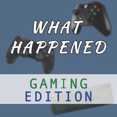 What Happened: Gaming Edition